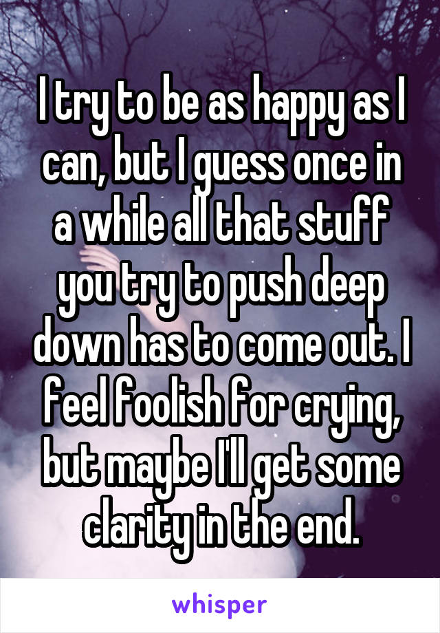 I try to be as happy as I can, but I guess once in a while all that stuff you try to push deep down has to come out. I feel foolish for crying, but maybe I'll get some clarity in the end.