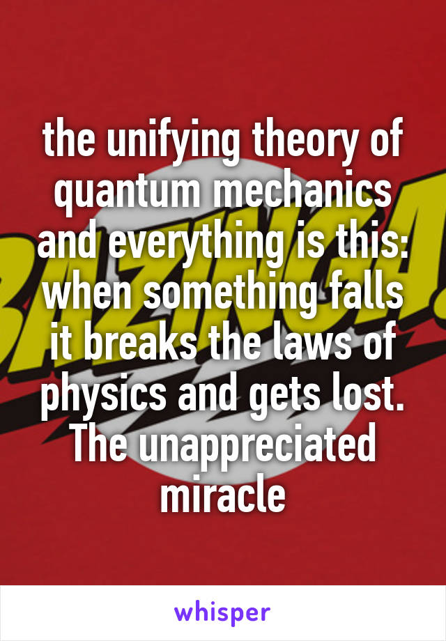the unifying theory of quantum mechanics and everything is this: when something falls it breaks the laws of physics and gets lost. The unappreciated miracle