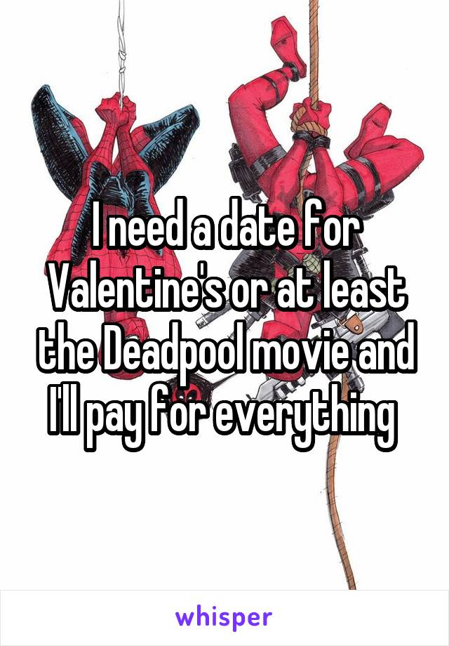 I need a date for Valentine's or at least the Deadpool movie and I'll pay for everything