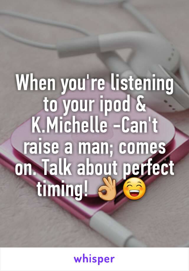 When you're listening to your ipod & K.Michelle -Can't raise a man; comes on. Talk about perfect timing! 👌😁