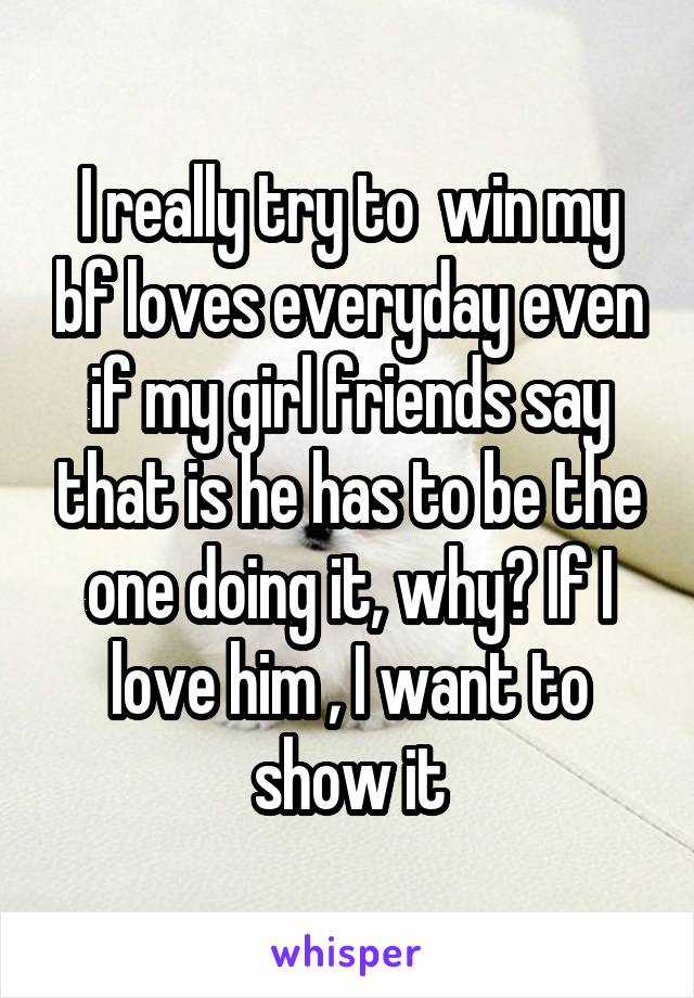 I really try to  win my bf loves everyday even if my girl friends say that is he has to be the one doing it, why? If I love him , I want to show it