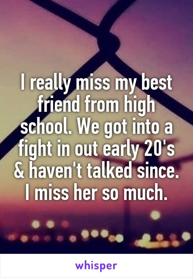 I really miss my best friend from high school. We got into a fight in out early 20's & haven't talked since. I miss her so much.