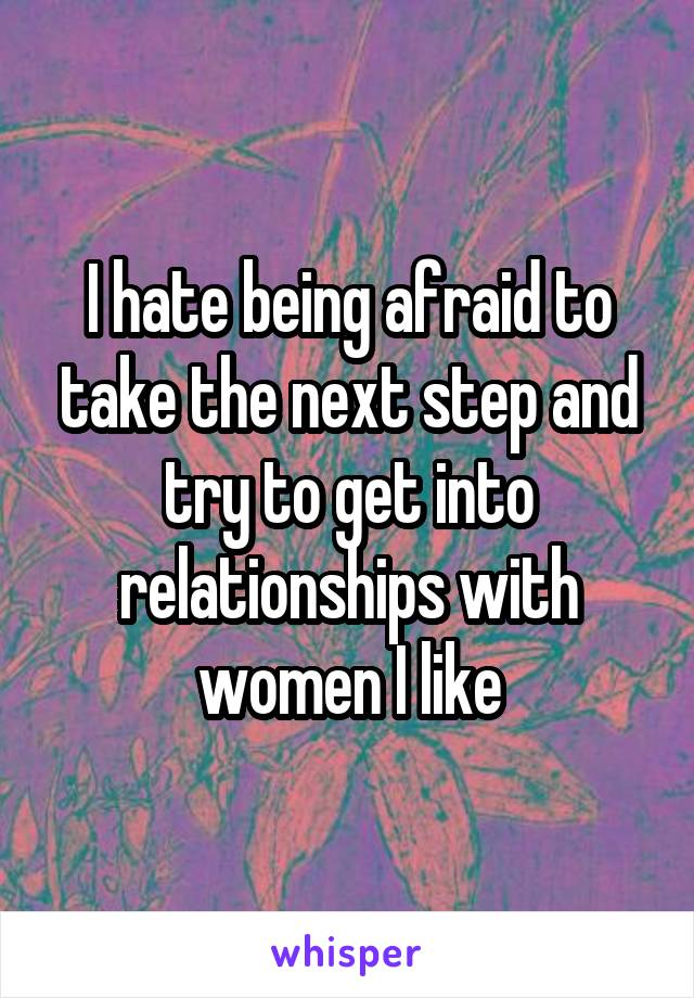I hate being afraid to take the next step and try to get into relationships with women I like