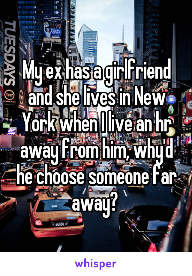 My ex has a girlfriend and she lives in New York when I live an hr away from him, why'd he choose someone far away?