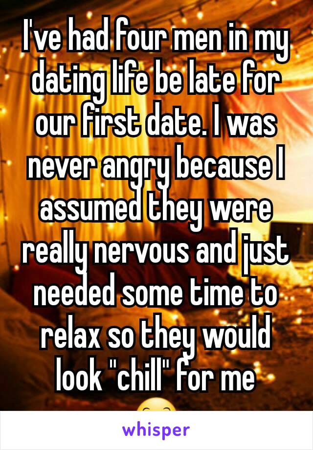 """I've had four men in my dating life be late for our first date. I was never angry because I assumed they were really nervous and just needed some time to relax so they would look """"chill"""" for me 😊"""