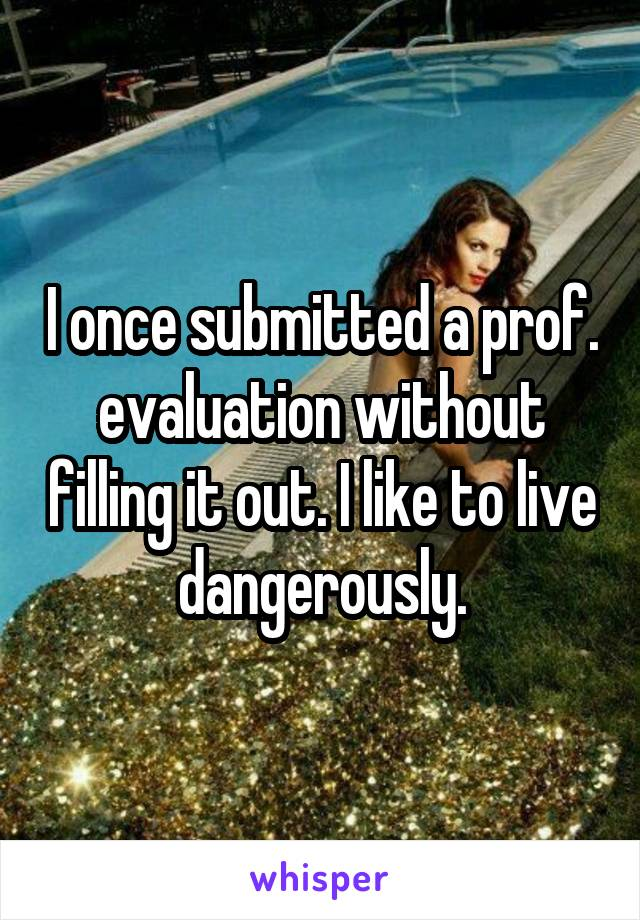 I once submitted a prof. evaluation without filling it out. I like to live dangerously.
