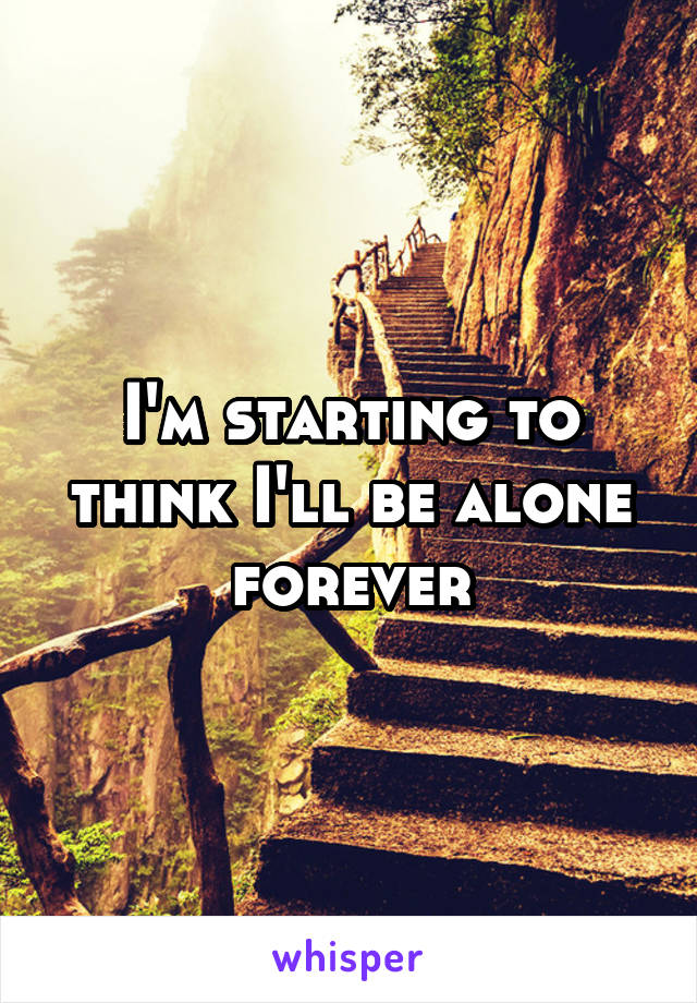 I'm starting to think I'll be alone forever