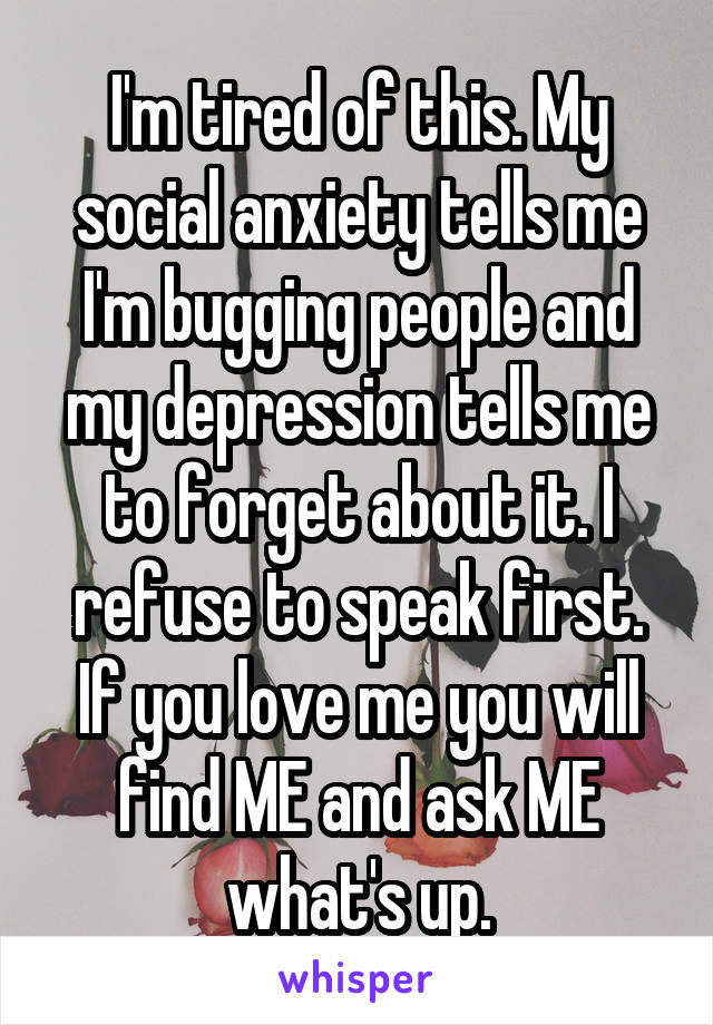 I'm tired of this. My social anxiety tells me I'm bugging people and my depression tells me to forget about it. I refuse to speak first. If you love me you will find ME and ask ME what's up.
