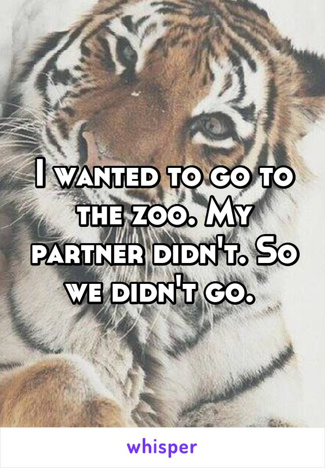 I wanted to go to the zoo. My partner didn't. So we didn't go.