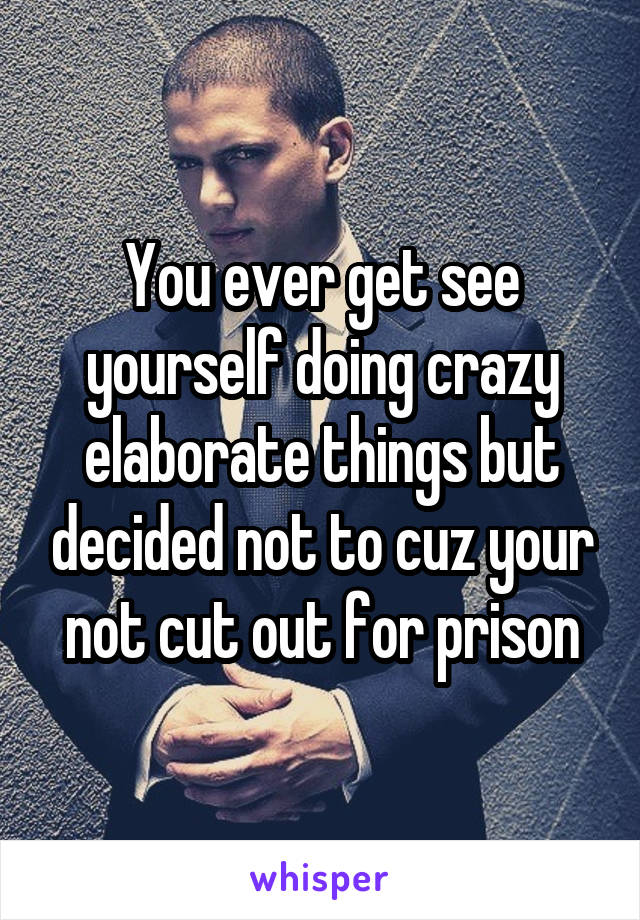 You ever get see yourself doing crazy elaborate things but decided not to cuz your not cut out for prison