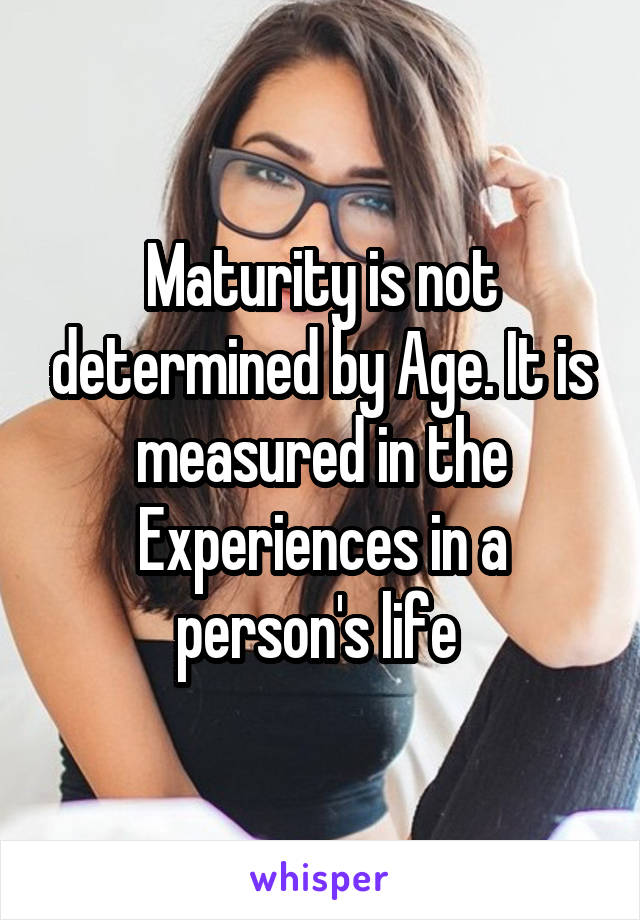 Maturity is not determined by Age. It is measured in the Experiences in a person's life