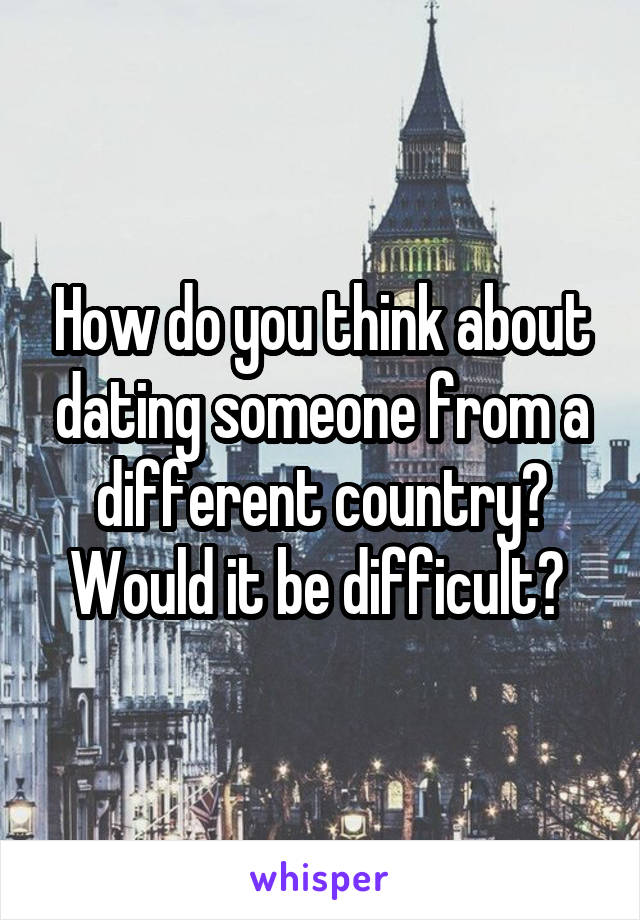 How do you think about dating someone from a different country? Would it be difficult?