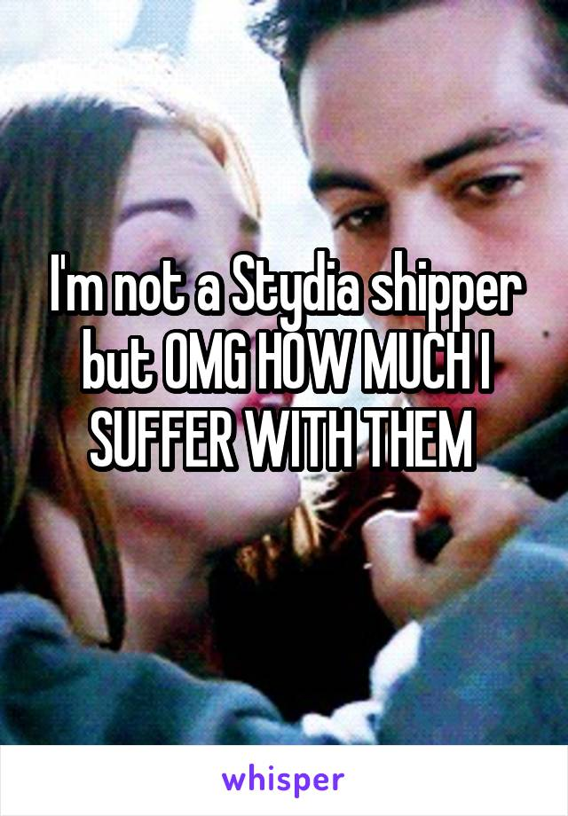 I'm not a Stydia shipper but OMG HOW MUCH I SUFFER WITH THEM