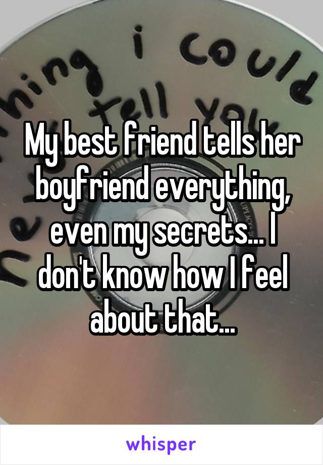 My best friend tells her boyfriend everything, even my secrets... I don't know how I feel about that...