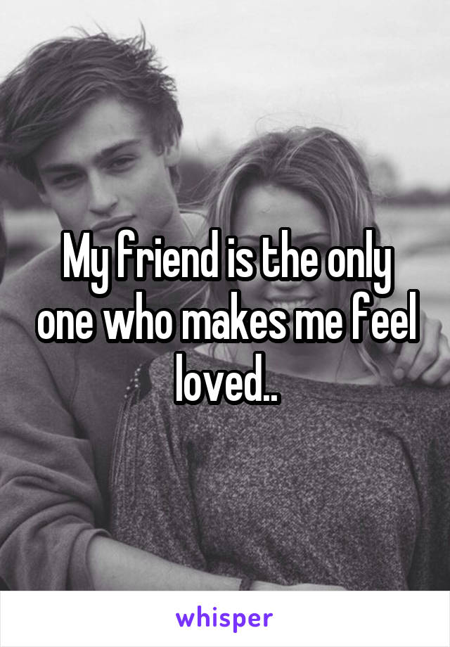 My friend is the only one who makes me feel loved..