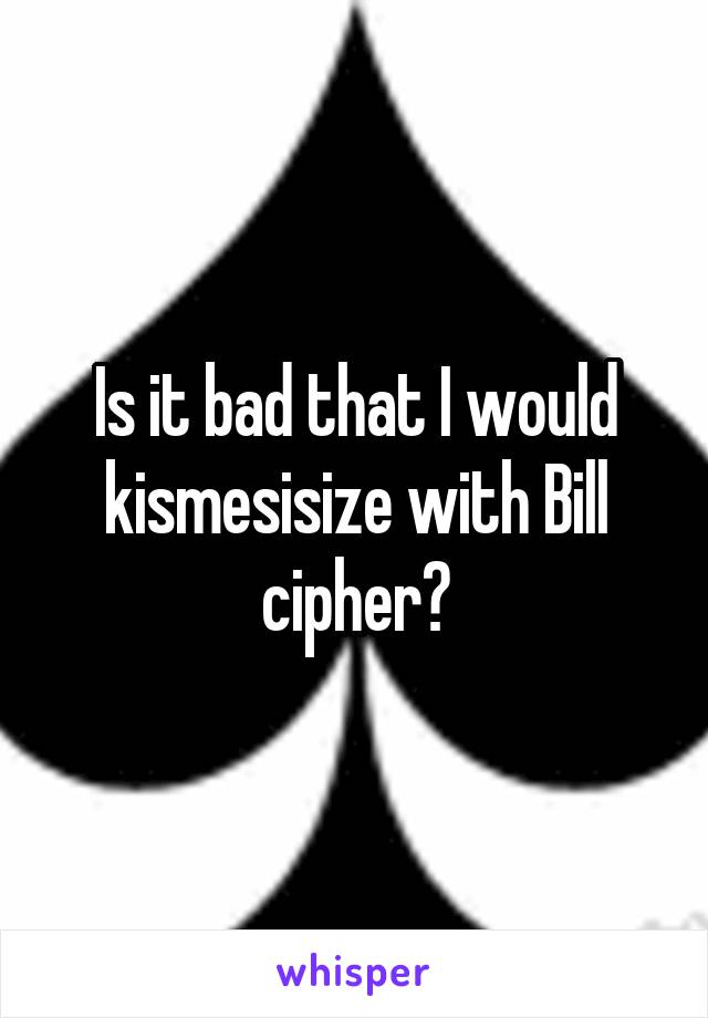 Is it bad that I would kismesisize with Bill cipher?