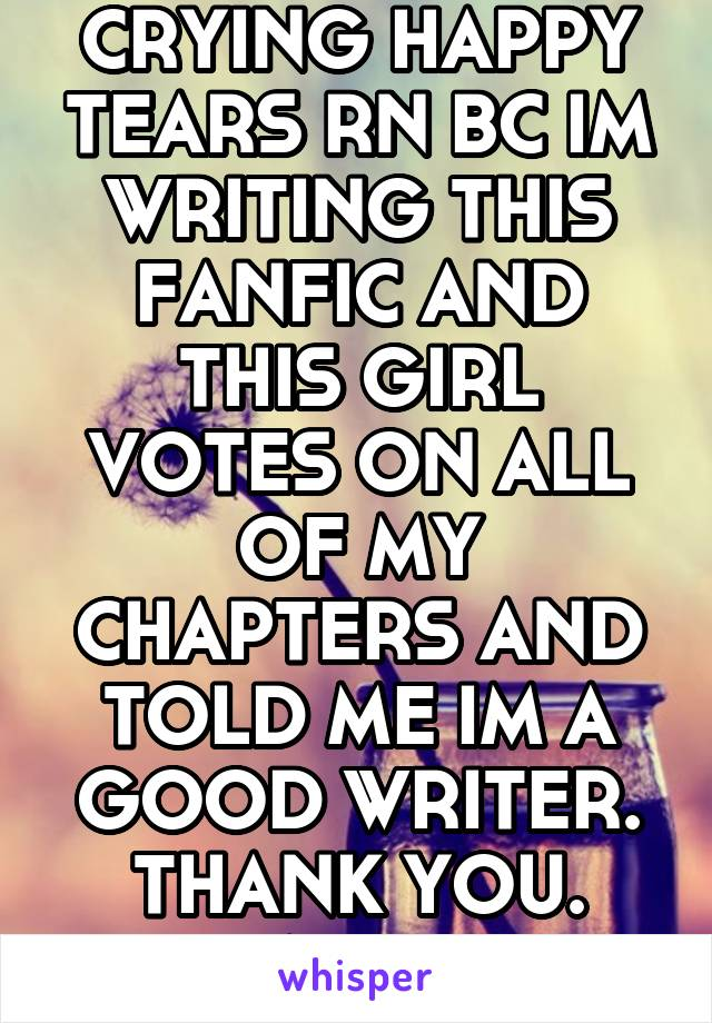 IM LITERALLY CRYING HAPPY TEARS RN BC IM WRITING THIS FANFIC AND THIS GIRL VOTES ON ALL OF MY CHAPTERS AND TOLD ME IM A GOOD WRITER. THANK YOU. YOU ARE WHY I WRITE