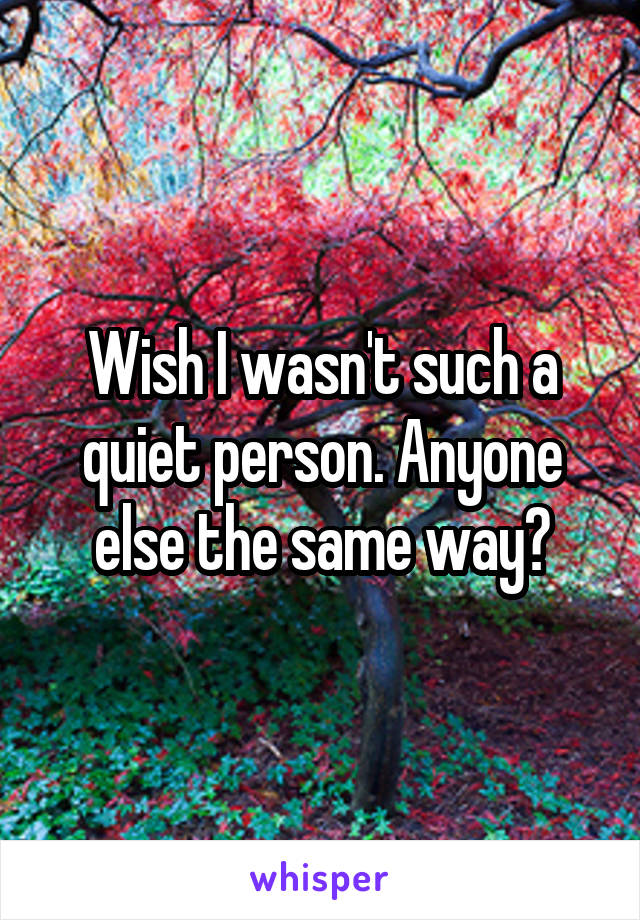 Wish I wasn't such a quiet person. Anyone else the same way?