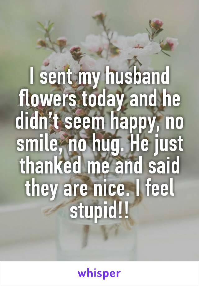 I sent my husband flowers today and he didn't seem happy, no smile, no hug. He just thanked me and said they are nice. I feel stupid!!