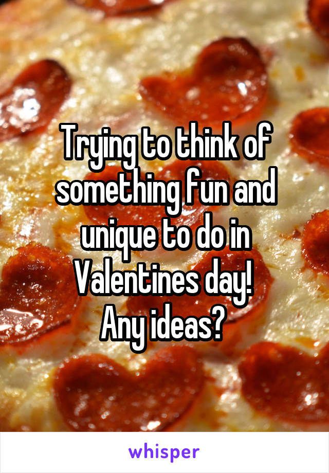 Trying to think of something fun and unique to do in Valentines day!  Any ideas?