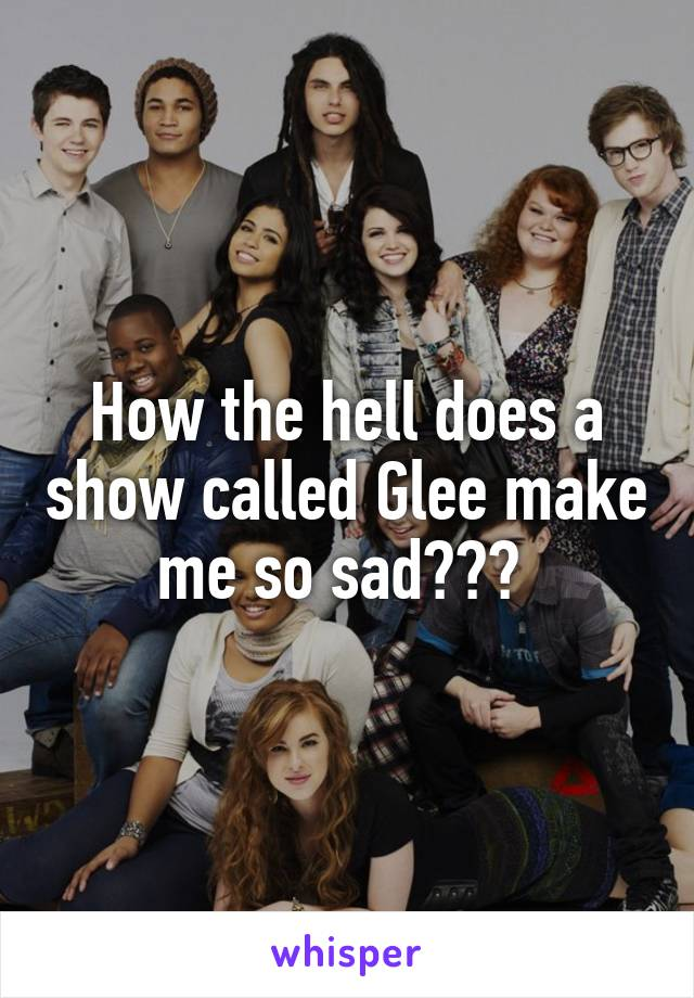 How the hell does a show called Glee make me so sad???