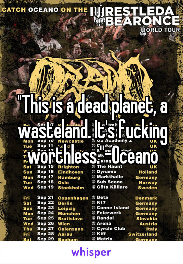 """This is a dead planet, a wasteland. It's fucking worthless.""-Oceano"