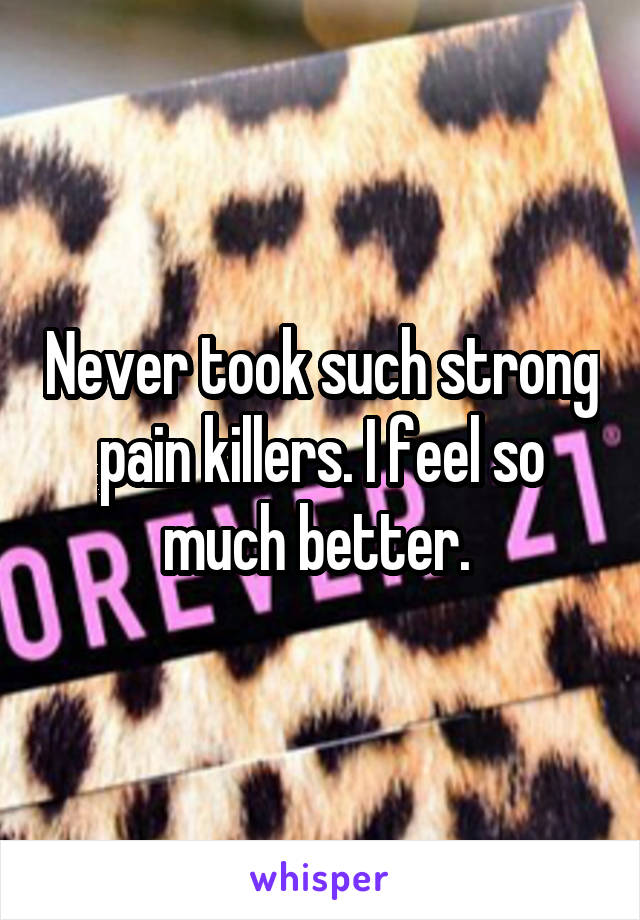 Never took such strong pain killers. I feel so much better.