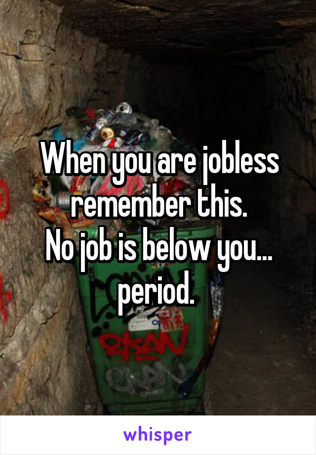 When you are jobless remember this. No job is below you... period.