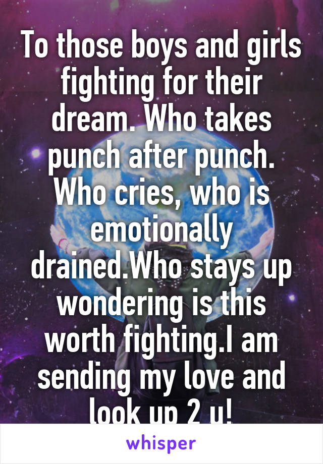 To those boys and girls fighting for their dream. Who takes punch after punch. Who cries, who is emotionally drained.Who stays up wondering is this worth fighting.I am sending my love and look up 2 u!