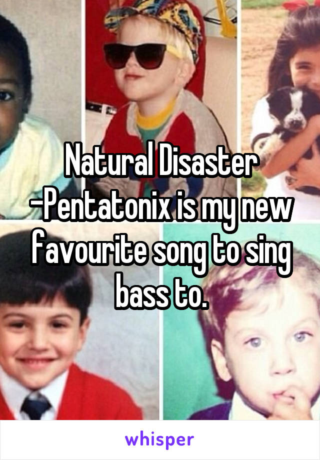 Natural Disaster -Pentatonix is my new favourite song to sing bass to.