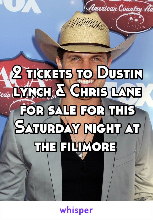 2 tickets to Dustin lynch & Chris lane for sale for this Saturday night at the filimore