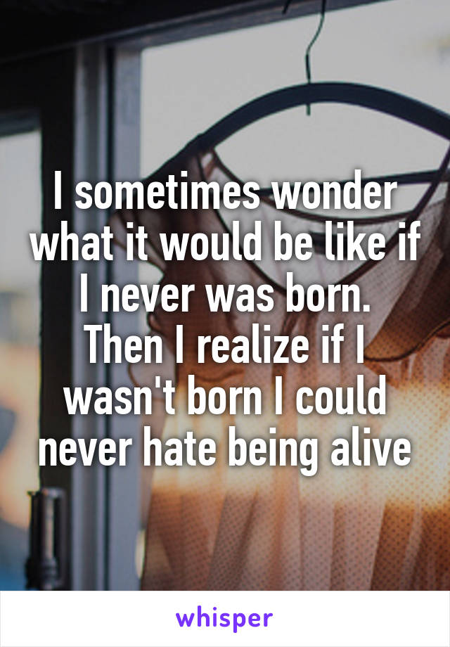 I sometimes wonder what it would be like if I never was born. Then I realize if I wasn't born I could never hate being alive
