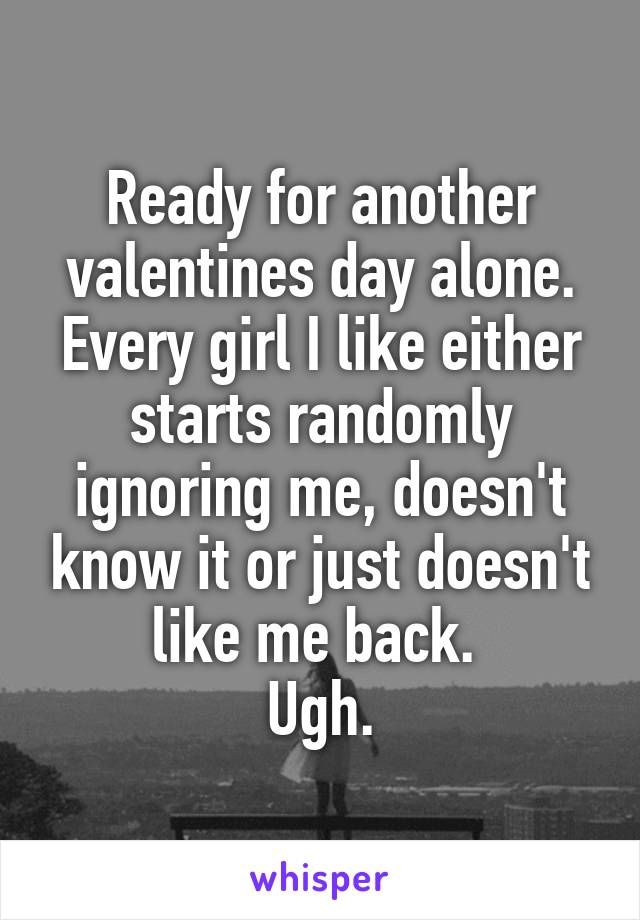 Ready for another valentines day alone. Every girl I like either starts randomly ignoring me, doesn't know it or just doesn't like me back.  Ugh.