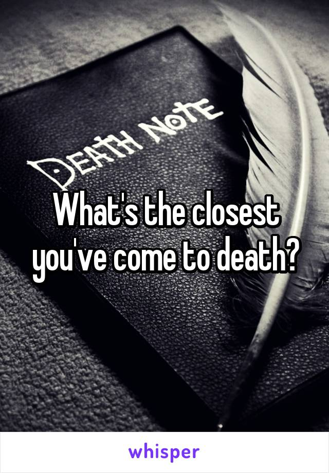 What's the closest you've come to death?