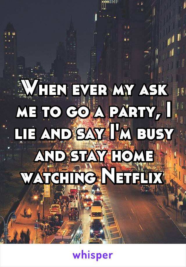 When ever my ask me to go a party, I lie and say I'm busy and stay home watching Netflix