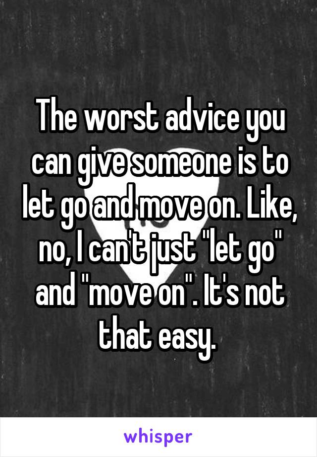 "The worst advice you can give someone is to let go and move on. Like, no, I can't just ""let go"" and ""move on"". It's not that easy."