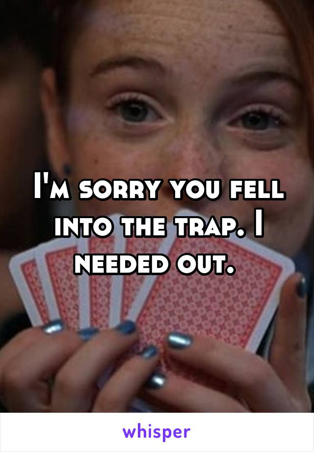 I'm sorry you fell into the trap. I needed out.