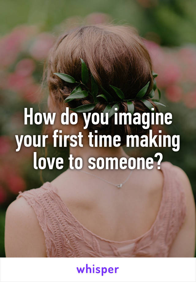 How do you imagine your first time making love to someone?