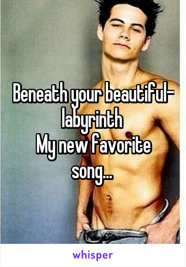 Beneath your beautiful- labyrinth  My new favorite song...