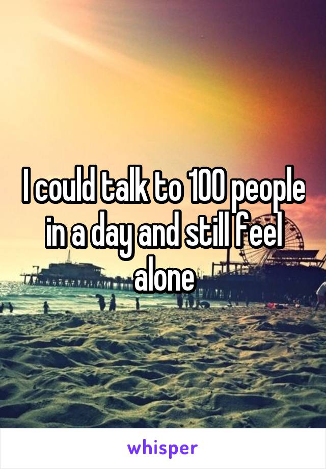 I could talk to 100 people in a day and still feel alone
