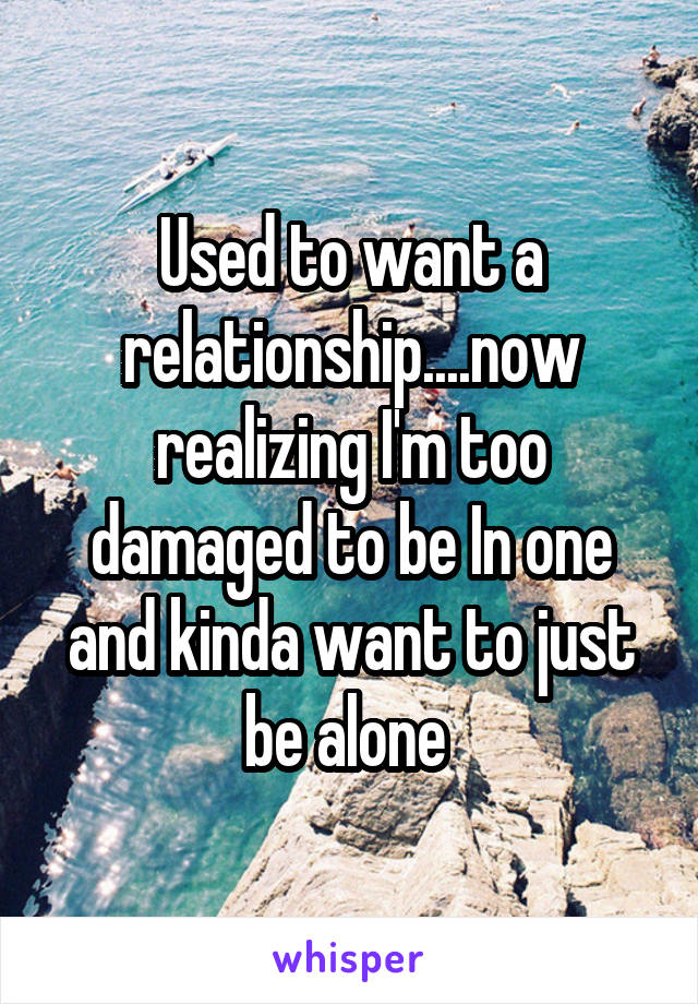 Used to want a relationship....now realizing I'm too damaged to be In one and kinda want to just be alone
