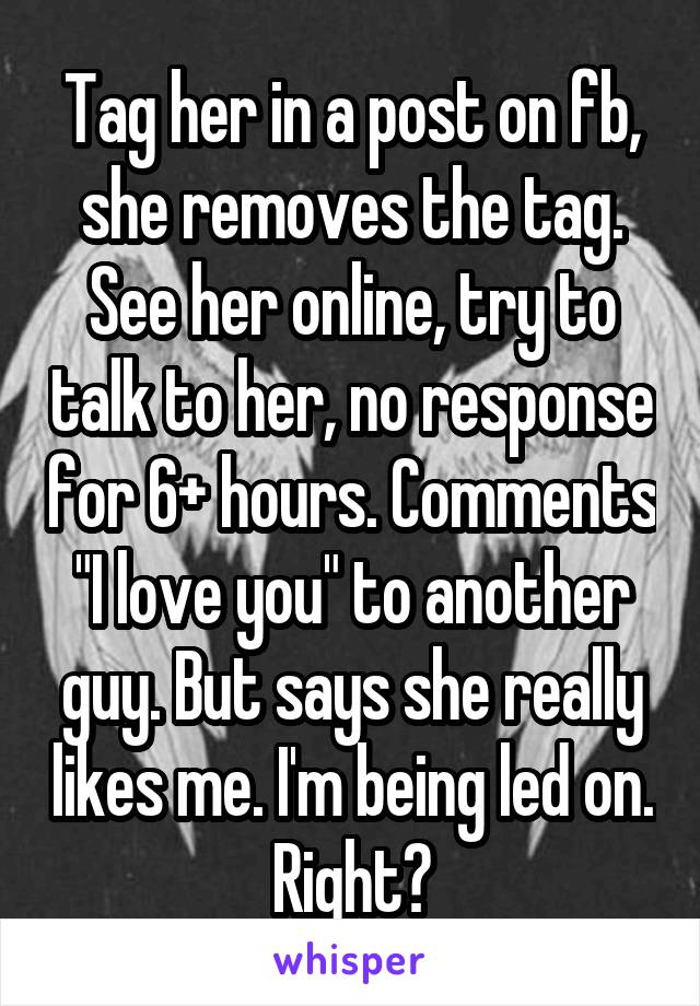 "Tag her in a post on fb, she removes the tag. See her online, try to talk to her, no response for 6+ hours. Comments ""I love you"" to another guy. But says she really likes me. I'm being led on. Right?"