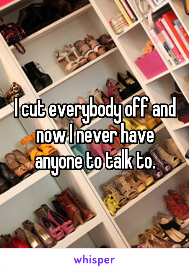 I cut everybody off and now I never have anyone to talk to.