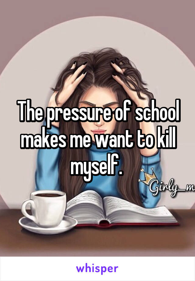 The pressure of school makes me want to kill myself.