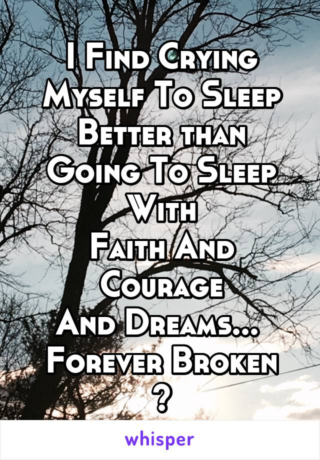I Find Crying Myself To Sleep Better than Going To Sleep With Faith And Courage And Dreams...  Forever Broken ~