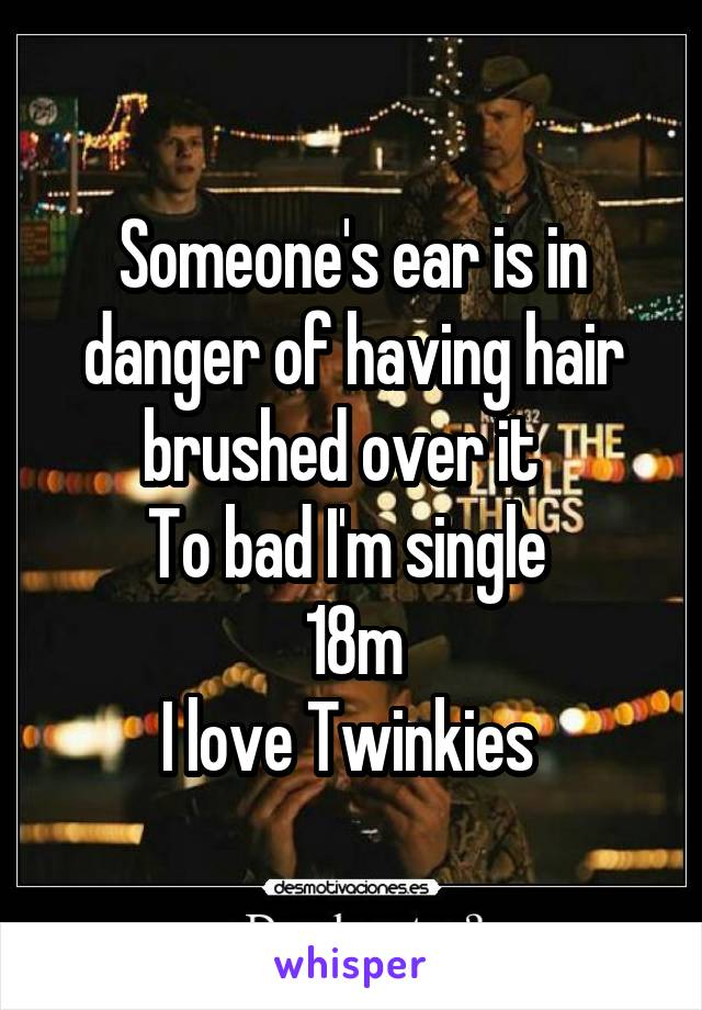 Someone's ear is in danger of having hair brushed over it   To bad I'm single  18m I love Twinkies