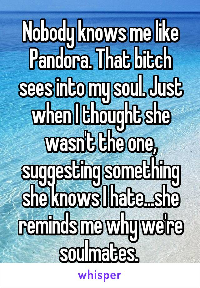 Nobody knows me like Pandora. That bitch sees into my soul. Just when I thought she wasn't the one, suggesting something she knows I hate...she reminds me why we're soulmates.