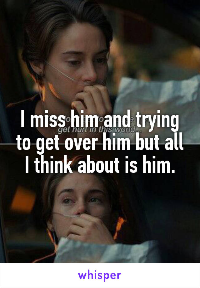 I miss him and trying to get over him but all I think about is him.
