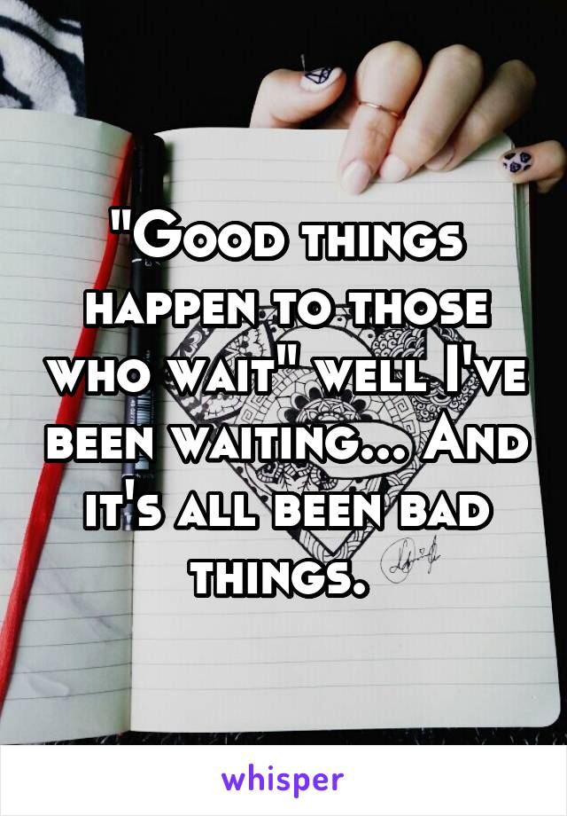 """""""Good things happen to those who wait"""" well I've been waiting... And it's all been bad things."""