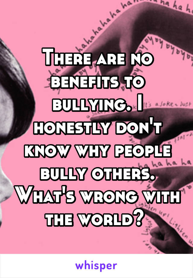 There are no benefits to bullying. I honestly don't know why people bully others. What's wrong with the world?